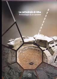 la cattedrale di Alba. Archeologia di un cantiere